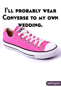 I'll probably wear Converse to my own wedding.