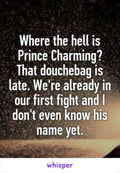 Where the hell is Prince Charming? That douchebag is late. We're already in our…