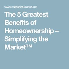 The 5 Greatest Benefits of Homeownership – Simplifying the Market™