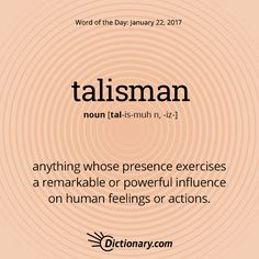 Dictionary.com's Word of the Day - talisman - anything whose presence exercises a remarkable or powerful influence on human feelings or actions.