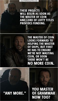 "Quote from Game of Thrones 8x06 |  Davos Seaworth: These projects will begin as soon as the Master of Coin and Lord of Lofty Titles provides funding. Bronn: The Master of Coin looks forward to helping the Master of Ships, but first he has to ensure we're not wasting coin, or soon there won't be no more coin. Davos Seaworth: ""Any more."" Bronn: You Master of Grammar now too?  