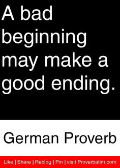 A bad beginning may make a good ending. - German Proverb #proverbs #quotes
