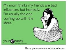 My mom thinks my friends are bad influences
