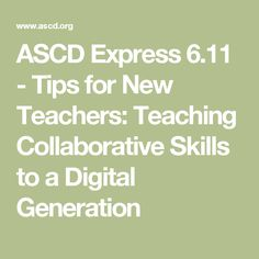 ASCD Express 6.11 - Tips for New Teachers: Teaching Collaborative Skills to a Digital Generation