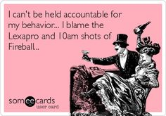 I can't be held accountable for my behavior... I blame the Lexapro and 10am shots of Fireball...