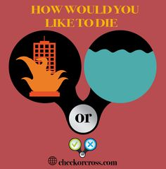 How would you like to die ? In a burning building or under the sea - Visit www.checkorcross.com to see the answer