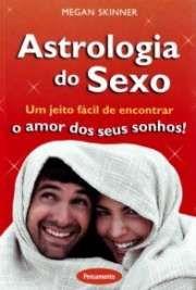 Astrologia do Sexo - Um jeito fácil de encontrar o amor dos seus sonhos!