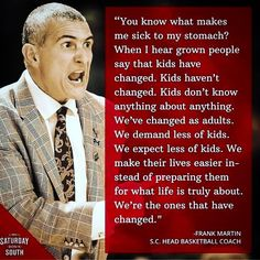 If I had a son that was a National Recruit, I would want him to play for Coach Frank Martin. He's Spot On regarding our youth (especially Young Men). The more we demand from them EARLY (within reason), the higher the chances of success as adults. If you don't know his background, prior to his Success as a College Coach, he was a Math Teacher, Dean of Students and the Asst Basketball Coach in High School out of Florida. Good Luck this weekend in the Final 4, I'm pulling for you and your team…