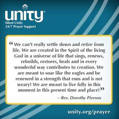 We can't really settle down and retire from life. We are created in the Spirit of the living God in a universe of life that sings, renews, rebuilds, restores, heals, and in every wonderful way contributes to creation. We are meant to soar like the eagles and be renewed in a strength that runs and is not weary! We are meant to live fully in this moment in this present time and place.—Rev. Dorothy Pierson