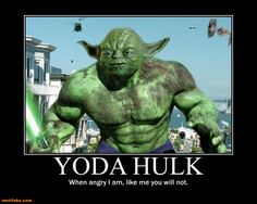 Yoda Hulk. When I am angry, like me you will not.