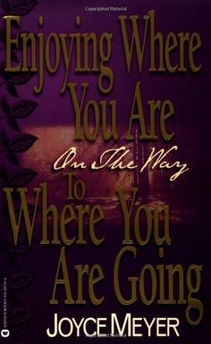 Enjoying Where You Are On the Way to Where You Are Going: Learning How to Live a Joyful, Spirit-Led Life by Joyce Meyer, http://www.amazon.com/gp/product/0446691046/ref=cm_sw_r_pi_alp_l9VZpb1Q4QZWZ