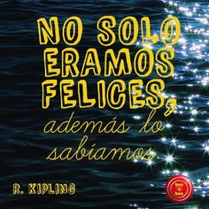 """""""No sólo éramos felices, además lo sabíamos.""""    R. Kipling"""