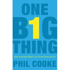 """""""One Big Thing: Discovering What You Were Born to Do"""" by, Phil Cooke."""