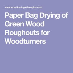Paper Bag Drying of Green Wood Roughouts for Woodturners