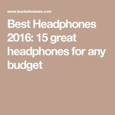 Best Headphones 2016: 15 great headphones for any budget
