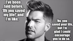 """""""I've been told before 'Oh you saved my life!' and I'm like, 'No, you saved your life, but I'm glad I could encourage you to do so."""" Adam Lambert quotes. A Mik Zee Original Meme."""