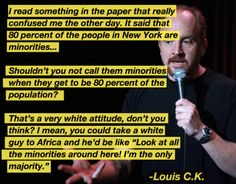 I read something in the paper that really confused me the other day. It said that 80 percent of the people in New York are minorities... Shouldn't you not call them minorities when they get to be 80 percent of the population? That's a very white attitude, don't you think? I mean, you could take a white guy to Africa, and he'd be like ''Look at all the minorities around here! I'm the only majority.'' - Louis C.K.