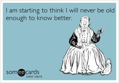 Funny Ecard: I am starting to think I will never be old enough to know better.