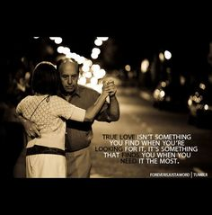 True love isn't something you find when you're looking for it.  It's something that finds you when you need it the most.