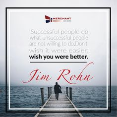 """""""Successful people do what unsuccessful people are not willing to do. Don't wish it were easier; wish you were better."""" -- Jim Rohn"""