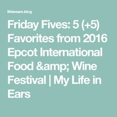 Friday Fives:  5 (+5) Favorites from 2016 Epcot International Food & Wine Festival | My Life in Ears