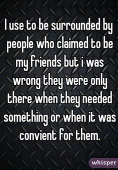 """I use to be surrounded by people who claimed to be my friends but i was wrong they were only there when they needed something or when it was convient for them."""