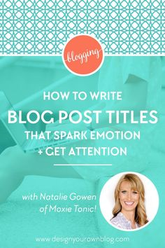 How to Write Blog Post Titles that Spark Emotion and Get Attention. A guest post by Natalie Gowen of Moxie Tonic for www.DesignYourOwnBlog.com.