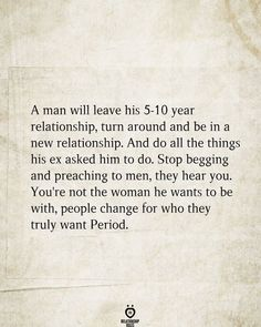 A man will leave his 5-10 year relationship, turn around and be in a new relationship. And do all the things his ex asked him to do. Stop begging and preaching to men, they hear you. You're not the woman he wants to be with, people change for who they truly want Period. Beg For Love, Make Him Want You, Love Can, Love You More, Relationship Rules, New Relationships, Begging Quotes, Leaf Quotes, Loyalty Quotes