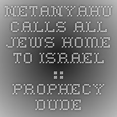 Netanyahu Calls All Jews Home To Israel :: Prophecy Dude