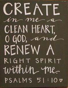 Daily mantra ... Create in me a Clean heart O God, and Renew a Right Spirit within me spiritual inspiration