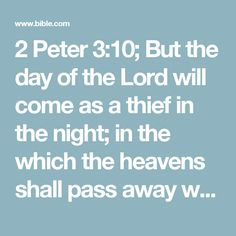 2 Peter 3:10; But the day of the Lord will come as a thief in the night; in the which the heavens shall pass away with a great noise, and the elements shall melt with fervent heat, the earth also and the works that are therein shall be burned up.