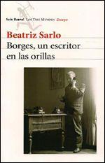 BEATRIZ SARLO, Borges,  un escritor en las orillas, ed. Seix Barral