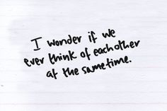 Do we? Or am I just thinking about you while you never think about me?