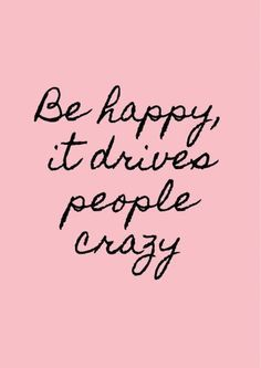 Be happy it drives Be happy it drives people crazy Carrie Fiter quotes words of wisdom blackout poetry travel quotes neon positive inspirational wisdom affirmations life quotes motivational quotes music quotes happiness relationship quotes intj infp thoughts truths infj feminism girl power love quotes