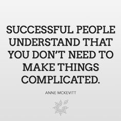 """""""Successful people understand that you don't need to make things complicated."""" - Anne McKevitt"""