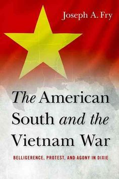 The American South and the Vietnam War: Belligerence, Protest, and Agony in Dixie