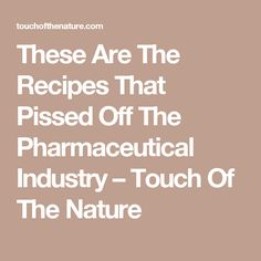 These Are The Recipes That Pissed Off The Pharmaceutical Industry – Touch Of The Nature