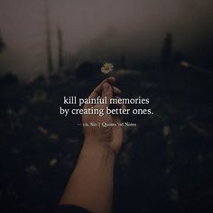 Kill painful memories by creating better ones. -r.h. Sin