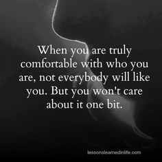 When you are truly comfortable with who you are, not everybody will like you, but you won't care about it one bit.