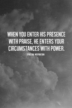 When you enter His presence with praise....
