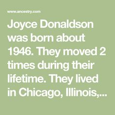 Joyce Donaldson was born about 1946. They moved 2 times during their lifetime. They lived in Chicago, Illinois, in 1988 and moved to Monona, Wisconsin, by 2010. Monona Wisconsin, Free Genealogy Search, Public Records, Chicago Illinois, Nostalgia, Times