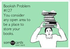 Bookish Problem #127 - You consider any open area to be a place to store your books.