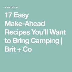 17 Easy Make-Ahead Recipes You'll Want to Bring Camping | Brit + Co