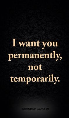 I want you permanently, not temporarily.