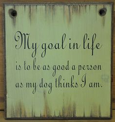 """""""My goal in life is to be as good a person as my dog thinks I am"""""""