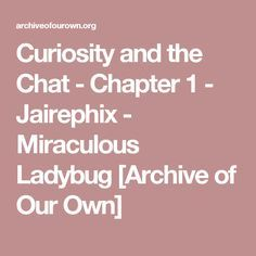 Curiosity and the Chat - Chapter 1 - Jairephix - Miraculous Ladybug [Archive of Our Own]