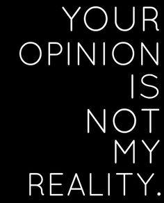 A tua opinião não é a minha realidade!