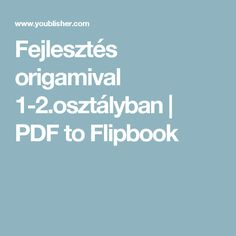 Fejlesztés origamival 1-2.osztályban | PDF to Flipbook Origami, Working With Children, Preschool, Techno, Education, Learning, Kids, Crafts, Young Children