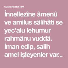 İnnellezîne âmenû ve amilus sâlihâti se yec'alu lehumur rahmânu vuddâ. İman edip, salih amel işleyenler var ya, Rahmân (olan Allah) onları (gönüllere) sevdirecektir. Niyet edip dileginiz gerçekleşene kadar hergun istediginiz sayida okuyun. Allah, Quotes, Istanbul, Quotations, God, Qoutes, Allah Islam, Manager Quotes
