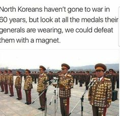 North Koreans haven't gone to war in 60 years, but look at all the medals their generals are wearing, we could defeat them with a magnet.